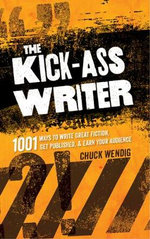 The Kick-Ass Writer : 1001 Ways to Write Great Fiction, Get Published, and Earn Your Audience - Chuck Wendig