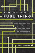 An Insider's Guide to Publishing : Historical Perspectives for Writers Insights from Agents & Editors Tips for Getting Published New Publishing Alternatives - David Comfort