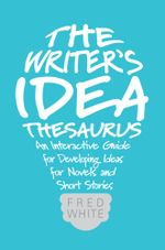 The Writer's Idea Thesaurus : An Interactive Guide for Developing Ideas for Novels and Short Stories - Fred White