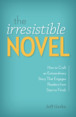 The Irresistible Novel : How to Craft an Extraordinary Story That Engages Readers from Start to Finish - Jeff Gerke