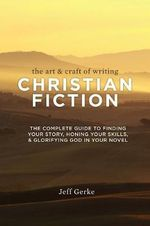 The Art & Craft of Writing Christian Fiction : The Complete Guide to Finding Your Story, Honing Your Skills, & Glorifying God in Your Novel - Jeff Gerke