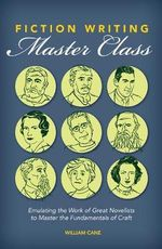 Fiction Writing Master Class : Emulating the Work of Great Novelists to Master the Fundamentals of Craft - William Cane