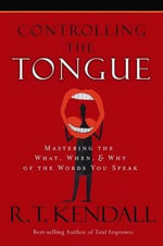 Controlling the Tongue : Mastering the What, When, and Why of the Words You Speak - Dr R T Kendall