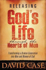 Releasing God's Life Through the Hearts of Men : Transforming a Broken Generation into Men and Women of God - David Case