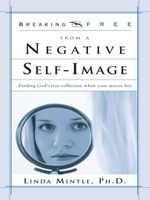 Breaking Free from a Negative Self Image : Finding God's True Reflection When Your Mirror Lies - Linda Mintle