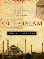 Out of Islam : One Muslim's Journey to Faith in Christ - Christopher Alam