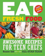 Eat Fresh Food : Awesome Recipes for Teen Chefs; More Than 80 Recipes! - Rozanne Gold
