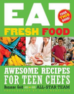 Eat Fresh Food : Awesome Recipes for Teen Chefs - Rozanne Gold