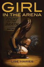 Girl in the Arena : A Novel Containing Intense Prolonged Sequences of Disaster and Peril - Lise Haines