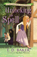 Unlocking the Spell : A Tale of the Wide-Awake Princess - E. D. Baker