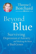 Beyond Blue : Surviving Depression & Anxiety and Making the Most of Bad Genes - Therese J Borchard