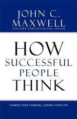 How Successful People Think : Change Your Thinking, Change Your Life - John C. Maxwell