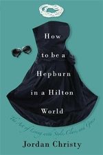 How to Be a Hepburn in a Hilton World : The Art of Living with Style, Class, and Grace :  The Art of Living with Style, Class, and Grace - Jordan Christy