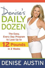 Denise's Daily Dozen : The Easy Everyday Programme to Lose Ten Pounds in Two Weeks! - Denise Austin