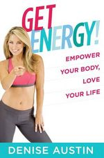 Get Energy! : The Proven Program to Supercharge Your Life - Denise Austin