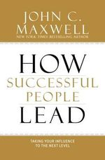 How Successful People Lead : Taking Your Influence to the Next Level - John C. Maxwell