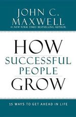 How Successful People Grow : 15 Ways to Get Ahead in Life - John C Maxwell