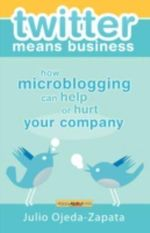 Twitter Means Business : How Microblogging Can Help or Hurt Your Company - Julio Ojeda-Zapata