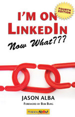 I'm on Linkedin--Now What (Fourth Edition) : A Guide to Getting the Most Out of Linkedin - Jason Alba