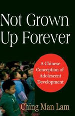 Not Grown up Forever : A Chinese Conception of Adolescent Development :  A Chinese Conception of Adolescent Development - Ching Man Lam
