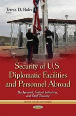 Security of U.S. Diplomatic Facilities and Personnel Abroad : Background, Federal Initiatives, and Staff Training