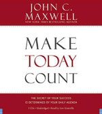Make Today Count : The Secret of Your Success Is Determined by Your Daily Agenda - John C Maxwell