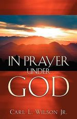 In Prayer Under God - Carl L Wilson, Jr
