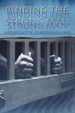 Binding the Strong Man : Statesman, Visionary, Tyrant - Archbishop Nicholas Duncan-Williams