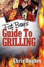 Fat Boy's Guide to Grilling - Chris Hughes