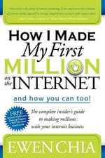How I Made My First Million on the Internet and How You Can Too! : The Complete Insider's Guide to Making Millions with Your Internet Business - Ewen Chia