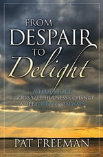 From Despair to Delight : A True Story of God's Faithfulness to Change a Life Forever and Always - Pat Freeman