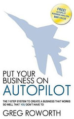 Put Your Business on Autopilot : The 7-Step System to Create a Business That Works So Well That You Don't Have to - Greg Roworth