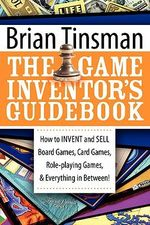 The Game Inventor's Guidebook : How to Invent and Sell Board Games, Card Games, Role-Playing Games, & Everything in Between! - Brian Tinsman