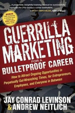 Guerrilla Marketing for a Bulletproof Career :  How to Attract Ongoing Opportunities in Perpetually Gut Wrenching Times, for Entrepreneurs, Employees, a - Jay Conrad Levinson