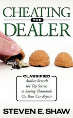 Cheating the Dealer : Classified: Author Reveals the Top Secrets to Saving Thousands on Your Car Repair - Steven E. Shaw