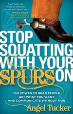 Stop Squatting With Your Spurs On : The Power to Read People, Get What You Want, and Communicate Without Pain - Angel Tucker