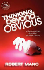 Thinking Beyond the Obvious : A Simple Concept That Drives Business Success - Robert Mano