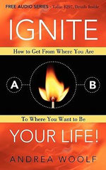 Ignite Your Life! : How to Get From Where You Are To Where You Want to Be - Andrea Woolf