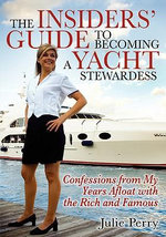 The Insiders' Guide to Becoming a Yacht Stewardess : Confessions from My Years Afloat with the Rich and Famous - Julie Perry