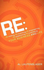 RE : : RE-Newing, RE-Inventing, RE-Engineering, RE-Positioning, RE-Juvenating Your Business and Life - Al Lautenslager