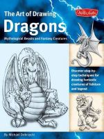 The Art of Drawing Dragons, Mythological Beasts, and Fantasy Creatures : Discover Step-by-step Techniques for Drawing Fantastic Creatures of Folklore and Legend - Michael Dobrzycki