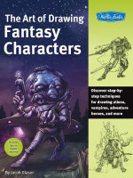 The Art of Drawing Fantasy Characters : Discover step-by-step techniques for drawing aliens, vampires, adventure heroes, and More - Jacob Glaser
