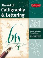 The Art of Calligraphy & Lettering : Master Techniques for Traditional and Contemporary Handwritten Fonts - Cari Ferraro