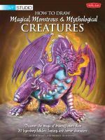 How to Draw Magical, Monstrous & Mythological Creatures : Discover the Magic of Drawing More Than 20 Legendary Folklore, Fantasy, and Horror Characters - Merrie Destefano