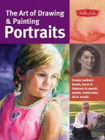 The Art of Drawing & Painting Portraits : Create Realistic Heads, Faces & Features in Pencil, Pastel, Watercolor, Oil & Acrylic - Timothy Chambers