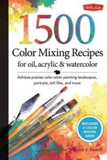 1,500 Color Mixing Recipes for Oil, Acrylic and Watercolor : Achieve Precise Color When Painting Landscapes, Portraits, Still Lifes, and More - William F. Powell