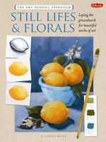 The Art School Approach: Still Lifes & Florals : Laying the Groundwork for Beautiful Works of Art - Vanessa Rothe