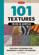 101 Textures in Oil & Acrylic : Practical Techniques for Rendering a Variety of Surfaces - Mia Tavonatti