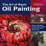 The Art of Basic Oil Painting : Master Techniques for Painting Stunning Works of Art in Oil-Step by Step - Marcia Baldwin