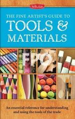 The Fine Artist's Guide to Tools & Materials : An essential reference for understanding and using the tools of the trade - Elizabeth T. Gilbert